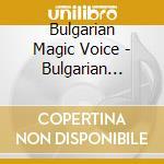 Bulgarian Magic Voice - Bulgarian Magic Voice cd musicale