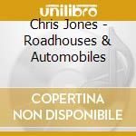 Chris Jones - Roadhouses & Automobiles cd musicale di JONES CHRIS