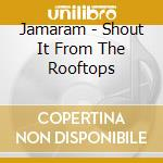 Shout it from the rooftops cd musicale di Jamaram