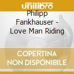 Philipp Fankhauser - Love Man Riding cd musicale di FANKHAUSER PHILIPP