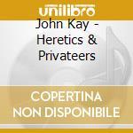 John Kay - Heretics & Privateers cd musicale di KAY JOHN(voice:STEPPENWOLF)