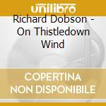 Richard Dobson - On Thistledown Wind cd musicale di RICHARD DOBSON