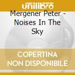 Mergener Peter - Noises In The Sky cd musicale di Peter Mergener