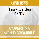 Tau - Garden Of Tiki cd musicale di Tau