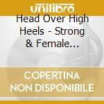 Head Over High Heels - Strong & Female 1927-1959 cd musicale di Artisti Vari