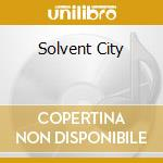SOLVENT CITY                              cd musicale di SOLVENT