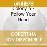 Colony 5 - Follow Your Heart cd musicale