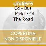 CD - BUS - MIDDLE OF THE ROAD cd musicale di BUS