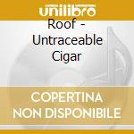 Roof - Untraceable Cigar cd musicale di ROOF