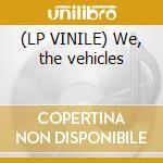 (LP VINILE) We, the vehicles lp vinile