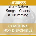 Sha - Native Songs - Chants & Drumming cd musicale di SHA