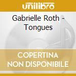 Roth Gabrielle - Tongues cd musicale di Gabrielle Roth