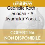 Roth Gabrielle - Sundari - A Jivamukti Yoga Class cd musicale di Gabrielle Roth