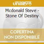 Mcdonald Steve - Stone Of Destiny cd musicale di Steve Mcdonald