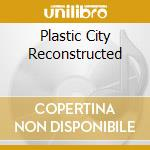 PLASTIC CITY RECONSTRUCTED cd musicale di AA.VV.