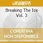 BREAKING THE ICE VOL. 3 cd musicale di AA.VV.
