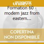 Formation 60 - modern jazz from eastern germany cd musicale di Artisti Vari