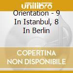 Orientation - 9 In Istanbul, 8 In Berlin cd musicale di ORIENTATION