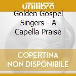 A CAPPELLA PRAISE cd musicale di GOLDEN GOSPEL SINGER