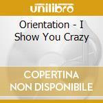 Orientation - I Show You Crazy cd musicale di ERIENTATION