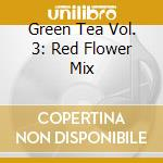 GREEN TEA 3 - RED FLOWER MIX cd musicale di AA.VV.