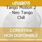 Tango Motion 2 - Neo Tango Chill cd musicale di ARTISTI VARI