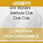 Oni Wytars - Various:Crai Crai Crai cd musicale di Artisti Vari