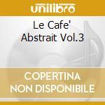 LE CAFE' ABSTRAIT VOL.3                   cd musicale di Artisti Vari