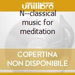 N--classical music for meditation cd musicale di Debussy/mozart/chopi