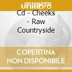 CD - CHEEKS - RAW COUNTRYSIDE cd musicale di CHEEKS