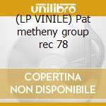 (LP VINILE) Pat metheny group rec 78 lp vinile di Pat Metheny
