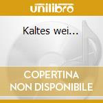 Kaltes wei... cd musicale