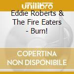 Eddie Roberts & The Fire Eaters - Burn! cd musicale di Eddie Roberts