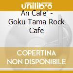 An Cafe - Goku Tama Rock Cafe cd musicale di Cafe' An