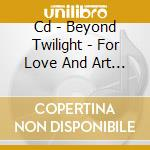 CD - BEYOND TWILIGHT - FOR LOVE AND ART OF THE MAKING cd musicale di Twilight Beyond