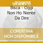 Bisca - Oggi Non Ho Niente Da Dire cd musicale di BISCA