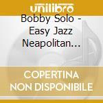 Solo,bobby - Easy Jazz Neapolitan Songs cd musicale di Bobby Solo