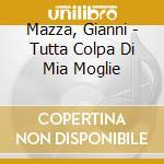 TUTTA COLPA DI MIA MOGLIE                 cd musicale di Mazza Maestro