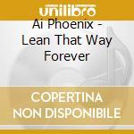 LEAN THAT WAY FOREVER cd musicale di AI PHOENIX
