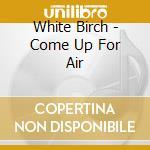White Birch - Come Up For Air cd musicale di WHITE BIRCH