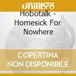 Hobotalk - Homesick For Nowhere cd musicale di HOBOTALK