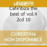 Cafe'ibiza the best of vol.4 2cd 10 cd musicale di ARTISTI VARI