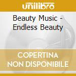 Beauty Music - Endless Beauty cd musicale di Music Beauty