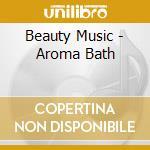 Beauty Music - Aroma Bath cd musicale di Music Beauty