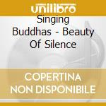 Singing Buddhas - Beauty Of Silence cd musicale di Buddhas Singing