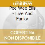 Pee Wee Ellis - Live And Funky cd musicale di PEE WEE ELLIS