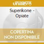 Superikone - Opiate cd musicale