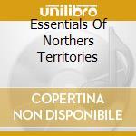 ESSENTIALS OF NORTHERS TERRITORIES        cd musicale di John alexan Ericson