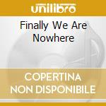 FINALLY WE ARE NOWHERE                    cd musicale di SOLEA
