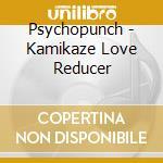 CD - PSYCHOPUNCH - KAMIKAZE LOVE REDUCER cd musicale di PSYCHOPUNCH
